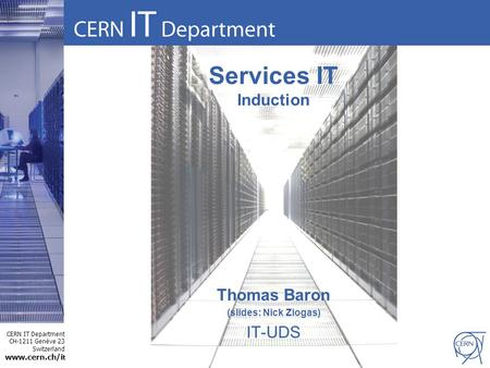 CERN IT Department CH-1211 Genève 23 Switzerland www.cern.ch/i t Services IT Induction Thomas Baron (slides: Nick Ziogas) IT-UDS.