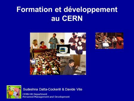CERN HR Department Personnel Management and Development Formation et développement au CERN Sudeshna Datta-Cockerill & Davide Vite.
