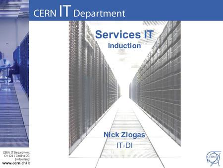 CERN IT Department CH-1211 Genève 23 Switzerland www.cern.ch/i t Services IT Induction Nick Ziogas IT-DI.