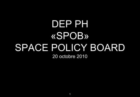1 DEP PH «SPOB» SPACE POLICY BOARD 20 octobre 2010.