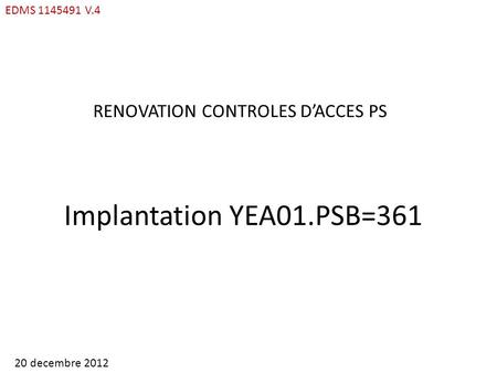 EDMS 1145491 V.4 RENOVATION CONTROLES DACCES PS Implantation YEA01.PSB=361 20 decembre 2012.