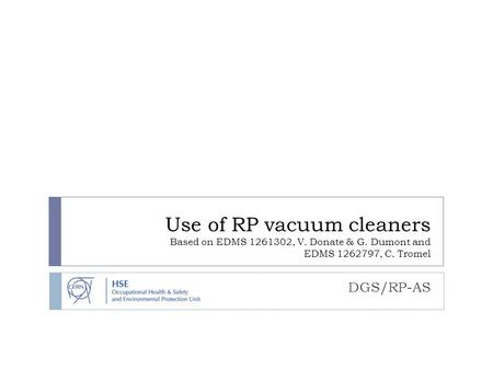 Use of RP vacuum cleaners Based on EDMS 1261302, V. Donate & G. Dumont and EDMS 1262797, C. Tromel DGS/RP-AS.