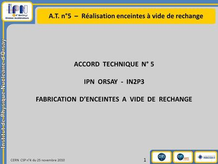 A.T. n°5 – Réalisation enceintes à vide de rechange CERN CSP n°4 du 25 novembre 2010 1 ACCORD TECHNIQUE N° 5 IPN ORSAY - IN2P3 FABRICATION DENCEINTES A.