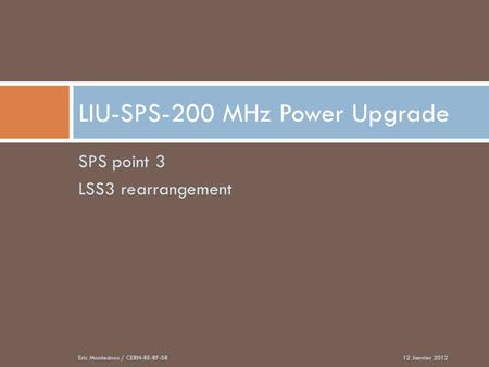 SPS point 3 LSS3 rearrangement LIU-SPS-200 MHz Power Upgrade 12 Janvier 2012Eric Montesinos / CERN-BE-RF-SR.