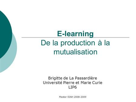 Master EIAH 2008-2009 E-learning De la production à la mutualisation Brigitte de La Passardière Université Pierre et Marie Curie LIP6.