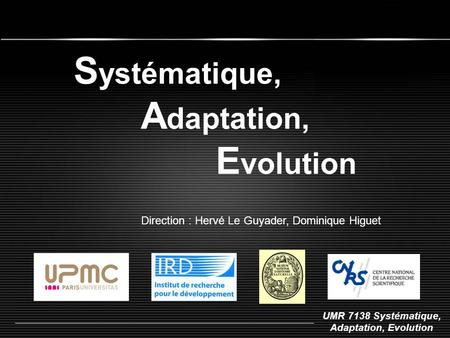 UMR 7138 Systématique, Adaptation, Evolution S ystématique, A daptation, E volution Direction : Hervé Le Guyader, Dominique Higuet.