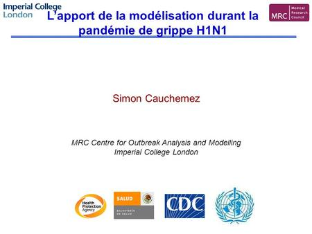 Simon Cauchemez MRC Centre for Outbreak Analysis and Modelling Imperial College London Lapport de la modélisation durant la pandémie de grippe H1N1.
