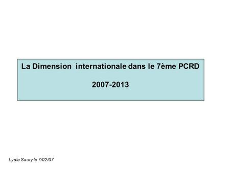 La Dimension internationale dans le 7ème PCRD 2007-2013 Lydie Saury le 7/02/07.