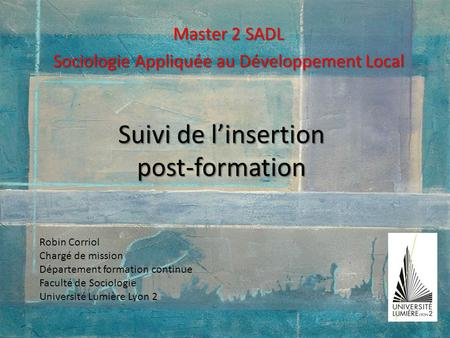 Suivi de linsertion post-formation Master 2 SADL Sociologie Appliquée au Développement Local Robin Corriol Chargé de mission Département formation continue.