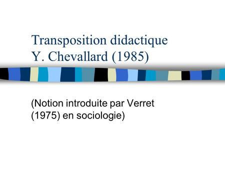 Transposition didactique Y. Chevallard (1985) (Notion introduite par Verret (1975) en sociologie)