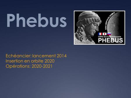 Phebus Echéancier: lancement 2014 Insertion en orbite 2020