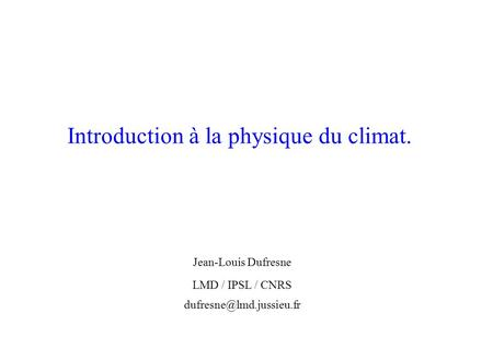 Introduction à la physique du climat. Jean-Louis Dufresne LMD / IPSL / CNRS