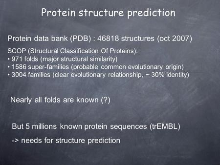 Protein data bank (PDB) : 46818 structures (oct 2007) SCOP (Structural Classification Of Proteins): 971 folds (major structural similarity) 1586 super-families.