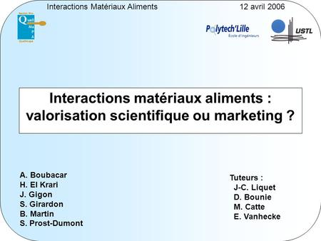 Interactions Matériaux Aliments12 avril 2006 Interactions matériaux aliments : valorisation scientifique ou marketing ? A. Boubacar H. El Krari J. Gigon.