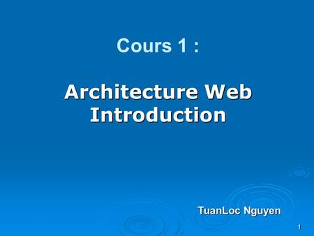 1 Architecture Web Introduction Cours 1 : Architecture Web Introduction TuanLoc Nguyen.