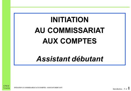 Introduction - T n° 1 INITIATION AU COMMISSARIAT AUX COMPTES - ASSISTANT DEBUTANT CNCC Formation INITIATION AU COMMISSARIAT AUX COMPTES Assistant débutant.