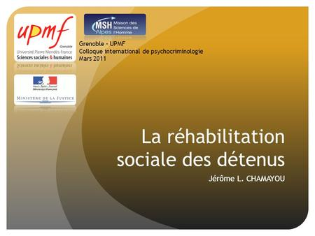 La réhabilitation sociale des détenus Jérôme L. CHAMAYOU Grenoble – UPMF Colloque international de psychocriminologie Mars 2011.