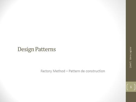 Design Patterns Factory Method – Pattern de construction [DANT] Génie Logiciel 1.