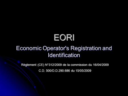EORI Economic Operator's Registration and Identification Règlement (CE) N°312/2009 de la commission du 16/04/2009 C.D. 500/D.D.290.686 du 15/05/2009.