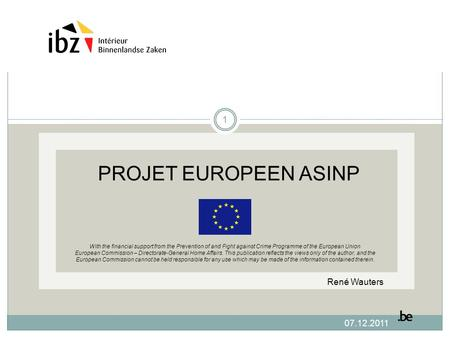 07.12.2011 PROJET EUROPEEN ASINP With the financial support from the Prevention of and Fight against Crime Programme of the European Union European Commission.