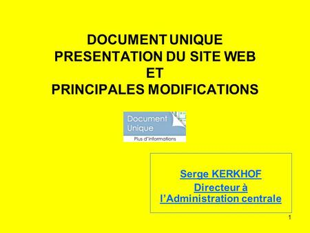 1 DOCUMENT UNIQUE PRESENTATION DU SITE WEB ET PRINCIPALES MODIFICATIONS Serge KERKHOF Directeur à lAdministration centrale.