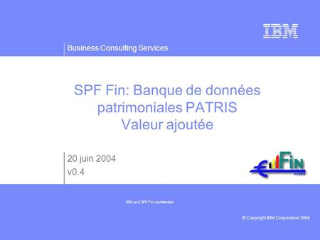 Business Consulting Services © Copyright IBM Corporation 2004 SPF Fin: Banque de données patrimoniales PATRIS Valeur ajoutée 20 juin 2004 v0.4 IBM and.