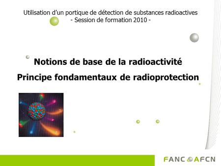 Utilisation dun portique de détection de substances radioactives - Session de formation 2010 - Notions de base de la radioactivité Principe fondamentaux.