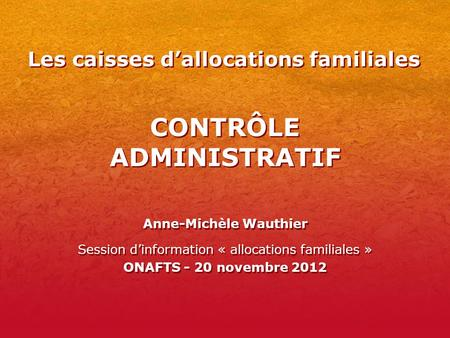 CONTRÔLE ADMINISTRATIF Anne-Michèle Wauthier Session dinformation « allocations familiales » ONAFTS - 20 novembre 2012 Anne-Michèle Wauthier Session dinformation.