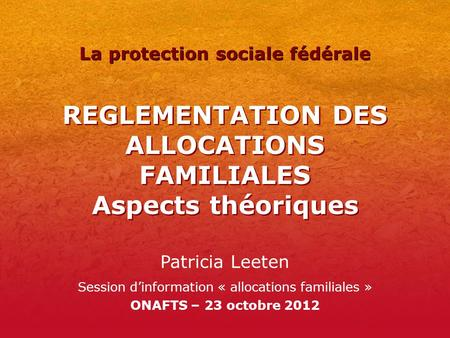 REGLEMENTATION DES ALLOCATIONS FAMILIALES Aspects théoriques Patricia Leeten Session dinformation « allocations familiales » ONAFTS – 23 octobre 2012 La.