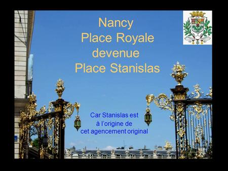 Nancy Place Royale devenue Place Stanislas Car Stanislas est à lorigine de cet agencement original.