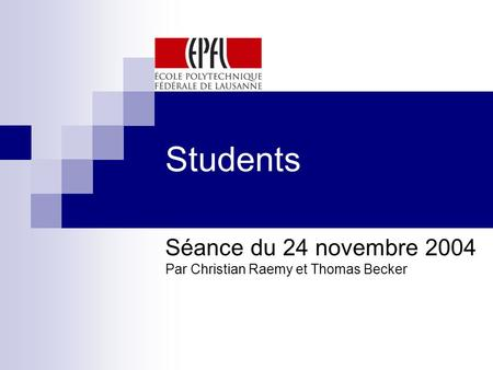 Students Séance du 24 novembre 2004 Par Christian Raemy et Thomas Becker.