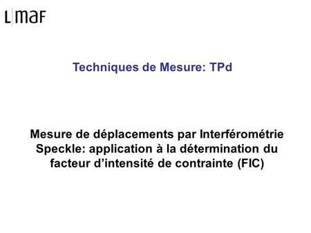 Techniques de Mesure: TPd Mesure de déplacements par Interférométrie Speckle: application à la détermination du facteur dintensité de contrainte (FIC)