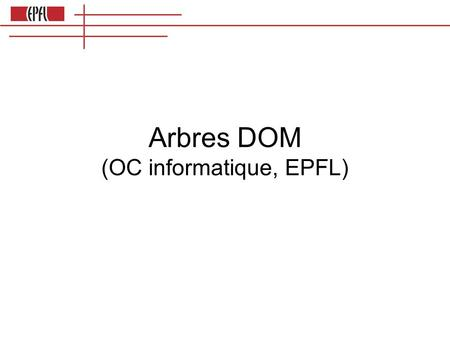 Arbres DOM (OC informatique, EPFL). Création d'éléments HTML var body = document.body var titre = document.createElement(h2) body.appendChild(titre)