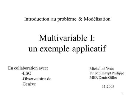 1 Multivariable I: un exemple applicatif Michellod Yvan Dr. Müllhaupt Philippe MER Denis Gillet 11.2005 Introduction au problème & Modélisation En collaboration.
