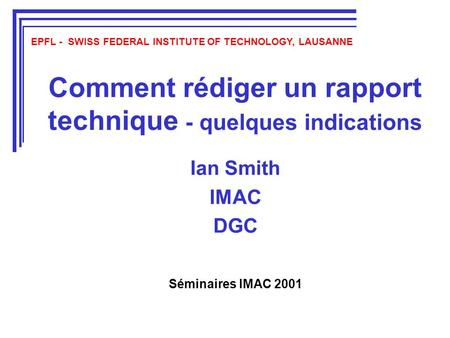 Comment rédiger un rapport technique - quelques indications Ian Smith IMAC DGC EPFL - SWISS FEDERAL INSTITUTE OF TECHNOLOGY, LAUSANNE Séminaires IMAC 2001.