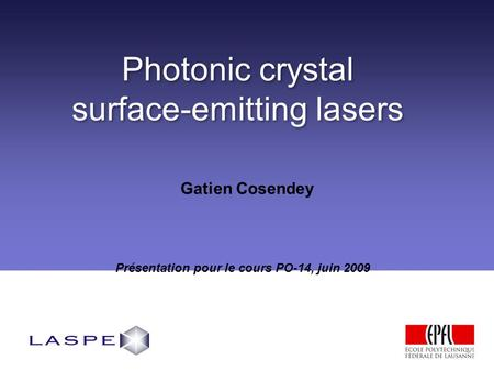 Photonic crystal surface-emitting lasers Photonic crystal surface-emitting lasers Présentation pour le cours PO-14, juin 2009 Gatien Cosendey.