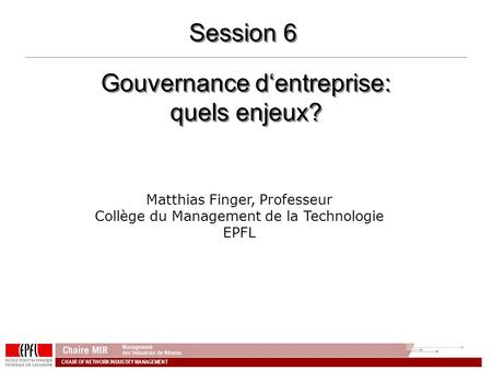 CHAIR OF NETWORK INDUSTRY MANAGEMENT Gouvernance dentreprise: quels enjeux? Matthias Finger, Professeur Collège du Management de la Technologie EPFL Session.