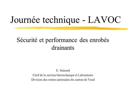Journée technique - LAVOC Sécurité et performance des enrobés drainants E. Simond Chef de la section Géotechnique et Laboratoire Division des routes nationales.