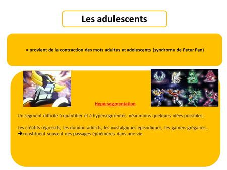 Les adulescents = provient de la contraction des mots adultes et adolescents (syndrome de Peter Pan) Hypersegmentation Un segment difficile à quantifier.