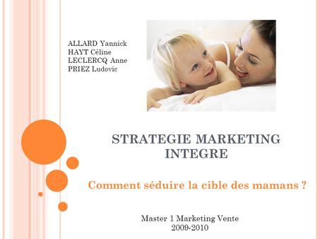 STRATEGIE MARKETING INTEGRE Comment séduire la cible des mamans ? ALLARD Yannick HAYT Céline LECLERCQ Anne PRIEZ Ludovic Master 1 Marketing Vente 2009-2010.