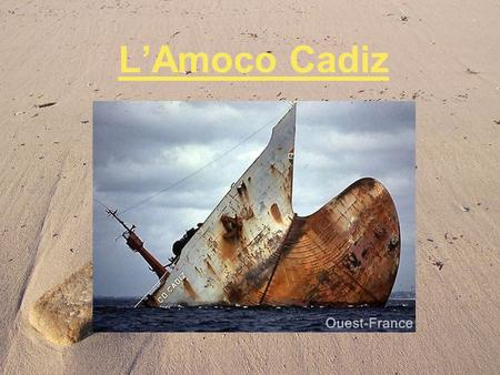 LAmoco Cadiz. March 16, 1978 The Amoco Cadiz was a VLCC (Very Large Crude Carrier), owned by Amoco, that split in two after running aground on Portsall.