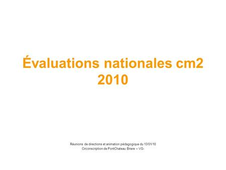 Évaluations nationales cm2 2010 Réunions de directions et animation pédagogique du 13/01/10 Circonscription de PontChateau Briere – VG-