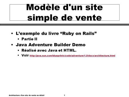 Architecture dun site de vente au détail1 Modèle d'un site simple de vente Lexemple du livre Ruby on Rails Partie II Java Adventure Builder Demo Réalisé.
