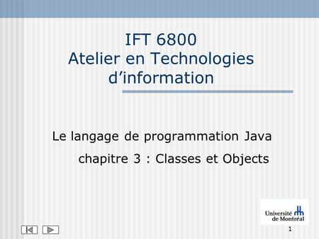 1 IFT 6800 Atelier en Technologies dinformation Le langage de programmation Java chapitre 3 : Classes et Objects.