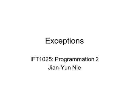 Exceptions IFT1025: Programmation 2 Jian-Yun Nie.