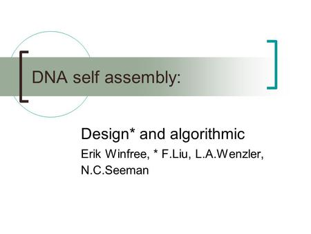 DNA self assembly: Design* and algorithmic Erik Winfree, * F.Liu, L.A.Wenzler, N.C.Seeman.