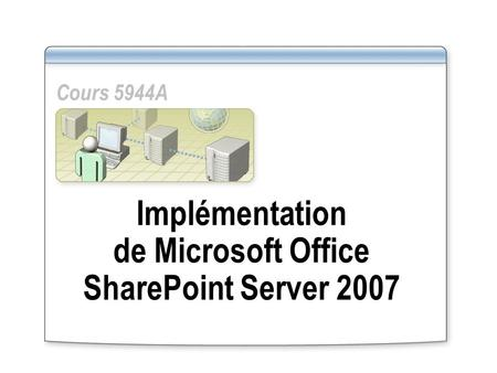 Implémentation de Microsoft Office SharePoint Server 2007 Cours 5944A.