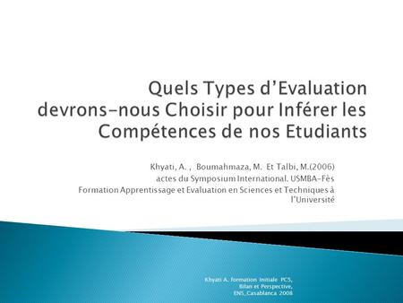 Khyati, A., Boumahmaza, M. Et Talbi, M.(2006) actes du Symposium International. USMBA-Fès Formation Apprentissage et Evaluation en Sciences et Techniques.