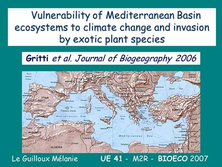 1 Vulnerability of Mediterranean Basin ecosystems to climate change and invasion by exotic plant species Le Guilloux Mélanie UE 41 - M2R - BIOECO 2007.