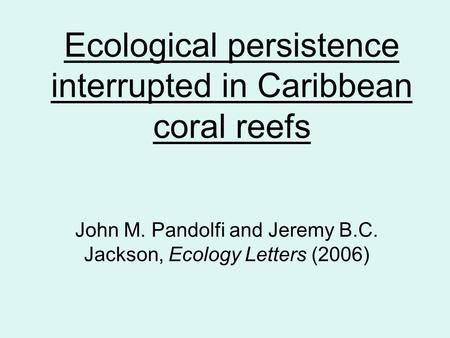 Ecological persistence interrupted in Caribbean coral reefs John M. Pandolfi and Jeremy B.C. Jackson, Ecology Letters (2006)